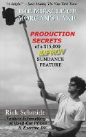 The Miracle of Morgan's Cake - Production Secrets of a $15,000 Improv Sundance Feature (Paperback)