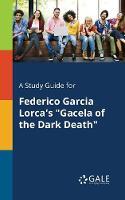 A Study Guide for Federico Garcia Lorca's Gacela of the Dark Death (Paperback)