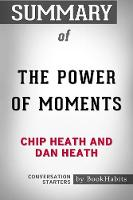 Summary of the Power of Moments by Chip Heath and Dan Heath Conversation Starters (Paperback)