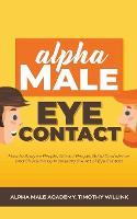 Alpha Male Eye Contact: How to Anaylse People, Attract People, Build Confidence and Charisma by Mastering the Art of Eye Contact (Paperback)