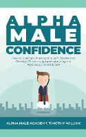 Alpha Male Confidence: How to Build an Unshakeable Self-Esteem and Develop Charisma by Understanding the Psychology of Attraction (Paperback)