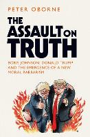 The Assault on Truth: Boris Johnson, Donald Trump and the Emergence of a New Moral Barbarism (Hardback)