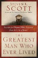 Greatest Man who Ever Lived: Secrets for Unparalleled Success from the Life of Jesus (Paperback)