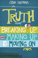 The Truth About Breaking Up, Making Up, and Moving On (Paperback)