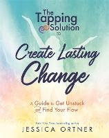 The Tapping Solution to Create Lasting Change: A Guide to Get Unstuck and Find Your Flow (Hardback)