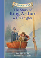 Classic Starts (R): The Story of King Arthur & His Knights: Retold from the Howard Pyle Original - Classic Starts (Hardback)