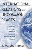 International Relations in Uncommon Places: Indigeneity, Cosmology, and the Limits of International Theory (Hardback)