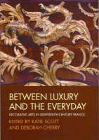 Between Luxury and the Everyday: Decorative Arts in Eighteenth-Century France - Art History Special Issues (Paperback)