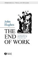 The End of Work: Theological Critiques of Capitalism - Illuminations: Theory & Religion (Paperback)