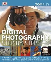 Digital Photography Step by Step: A Practical and Inspiring Guide That Will Take You From Beginner to Confident, Creative Photographer (Hardback)
