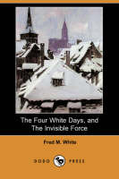 The Four White Days, and the Invisible Force (Dodo Press) (Paperback)