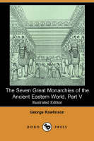 The Seven Great Monarchies of the Ancient Eastern World, Part V (Illustrated Edition) (Dodo Press) (Paperback)