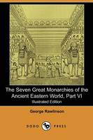 The Seven Great Monarchies of the Ancient Eastern World, Part VI (Illustrated Edition) (Dodo Press) (Paperback)