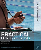 Practical Fitness Testing: Analysis in Exercise and Sport - Fitness Professionals (Paperback)
