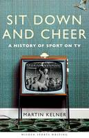 Sit Down and Cheer: A History of Sport on TV - Wisden Sports Writing (Hardback)