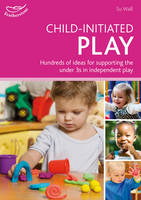 Child-initiated Play: Hundreds of Ideas for Supporting the Under 3s in Making Their Own Choices - Practitioners' Guides (Paperback)