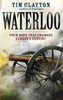 Waterloo: Four Days That Changed Europe's Destiny (Hardback)