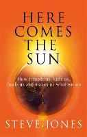 Here Comes the Sun: How it feeds us, kills us, heals us and makes us what we are (Hardback)