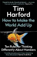 How to Make the World Add Up: Ten Rules for Thinking Differently About Numbers (Hardback)