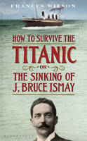 How to Survive the Titanic or the Sinking of J. Bruce Ismay (Hardback)