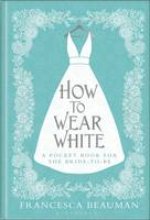 How to Wear White: A Pocketbook for the Bride-to-be (Hardback)