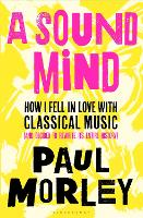 A Sound Mind: How I Fell in Love with Classical Music (and Decided to Rewrite its Entire History) (Hardback)