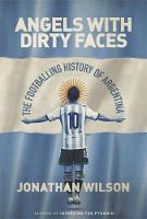 Angels With Dirty Faces: The Footballing History of Argentina (Hardback)