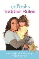 Jo Frost's Toddler Rules: Your 5-Step Guide to Shaping Proper Behaviour (Hardback)