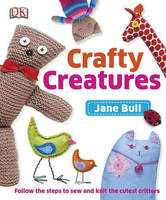 Crafty Creatures: Follow the Steps to Sew and Knit the Cutest Critters (Hardback)