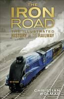 The Iron Road: The Illustrated History of Railways (Hardback)
