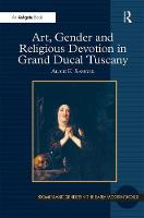 Art, Gender and Religious Devotion in Grand Ducal Tuscany - Women and Gender in the Early Modern World (Hardback)