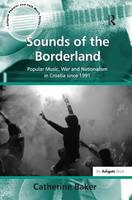 Sounds of the Borderland: Popular Music, War and Nationalism in Croatia since 1991 - Ashgate Popular and Folk Music Series (Hardback)