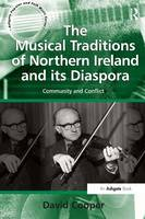 The Musical Traditions of Northern Ireland and its Diaspora: Community and Conflict - Ashgate Popular and Folk Music Series (Paperback)