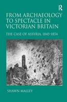 From Archaeology to Spectacle in Victorian Britain: The Case of Assyria, 1845-1854 (Hardback)