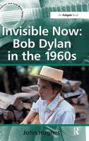 Invisible Now: Bob Dylan in the 1960s - Ashgate Popular and Folk Music Series (Hardback)
