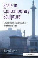 Scale in Contemporary Sculpture: Enlargement, Miniaturisation and the Life-Size (Hardback)