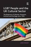 LGBT People and the UK Cultural Sector: The Response of Libraries, Museums, Archives and Heritage since 1950 (Hardback)