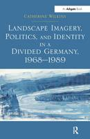 Landscape Imagery, Politics, and Identity in a Divided Germany, 1968-1989 (Hardback)
