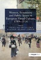 Women, Femininity and Public Space in European Visual Culture, 1789-1914 (Hardback)