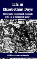 Life in Elizabethan Days: A Picture of a Typical English Community at the End of the Sixteenth Century (Paperback)