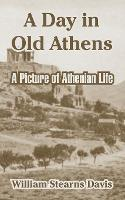 A Day in Old Athens: A Picture of Athenian Life (Paperback)