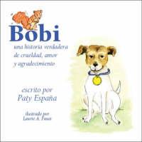 Bobi: Una Historia Verdadera De Crueldad, Amor Y Agradecimiento (Paperback)