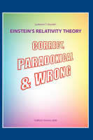 Einstein's Relativity Theory: Correct, Paradoxical and Wrong (Hardback)