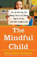 The Mindful Child: How To Help Your Kid Manage Stress and Become Happier, Kidner and More Compassionate (Hardback)