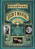 The Steampunk User's Manual: An Illustrated Practical and Whimsical Guide to Creating Retro-futurist Dreams (Hardback)