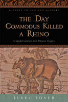 The Day Commodus Killed a Rhino: Understanding the Roman Games - Witness to Ancient History (Hardback)