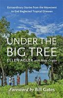 Under the Big Tree: Extraordinary Stories from the Movement to End Neglected Tropical Diseases (Hardback)