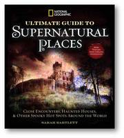 National Geographic Ultimate Guide to Supernatural Places: Close Encounters, Haunted Houses, and Other Spooky Hot Spots Around the World (Hardback)