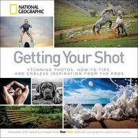 Getting Your Shot: Stunning Photos, How-to Tips, and Endless Inspiration From the Pros (Paperback)