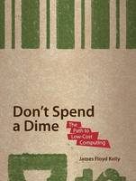 Don't Spend A Dime: The Path to Low-Cost Computing (Paperback)